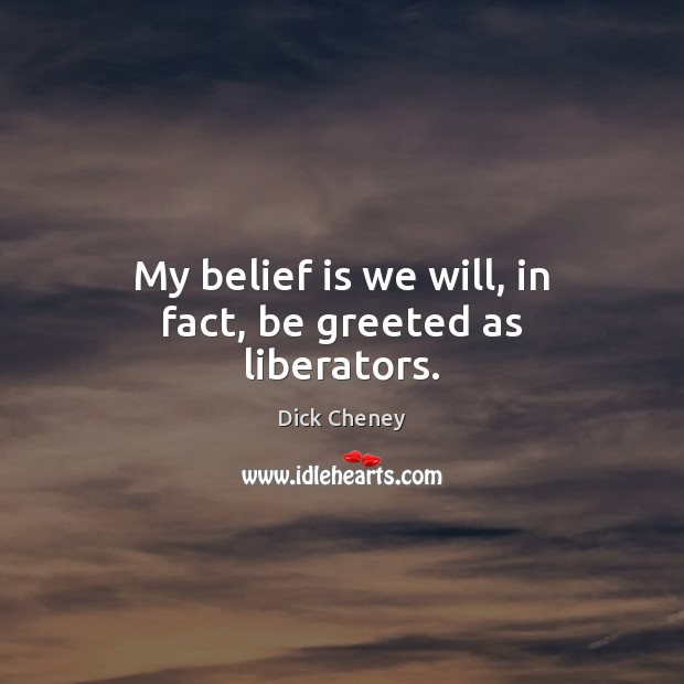 My belief is we will, in fact, be greeted as liberators. Dick Cheney Picture Quote