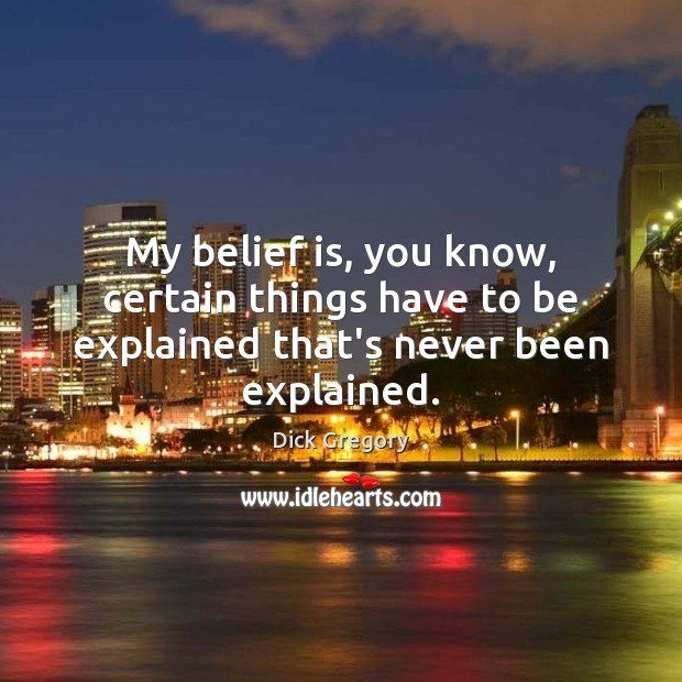 My belief is, you know, certain things have to be explained that's never been explained. Dick Gregory Picture Quote