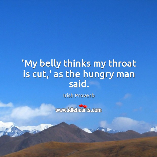 'my belly thinks my throat is cut,' as the hungry man said. Irish Proverbs Image