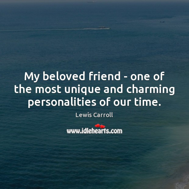 My beloved friend – one of the most unique and charming personalities of our time. Lewis Carroll Picture Quote