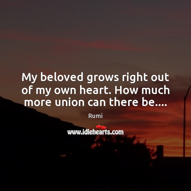 My beloved grows right out of my own heart. How much more union can there be…. Image