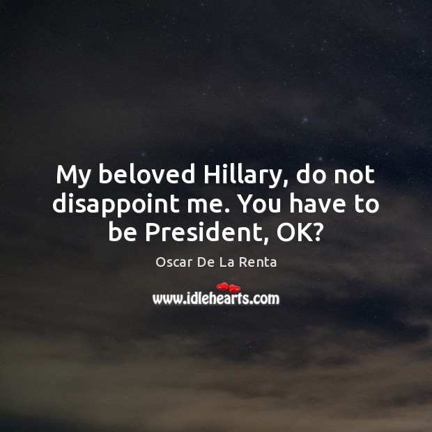 My beloved Hillary, do not disappoint me. You have to be President, OK? Oscar De La Renta Picture Quote
