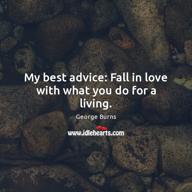 My best advice: Fall in love with what you do for a living. George Burns Picture Quote