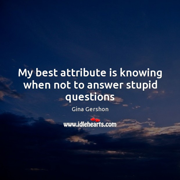 Image, My best attribute is knowing when not to answer stupid questions