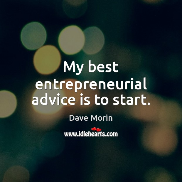 My best entrepreneurial advice is to start. Image