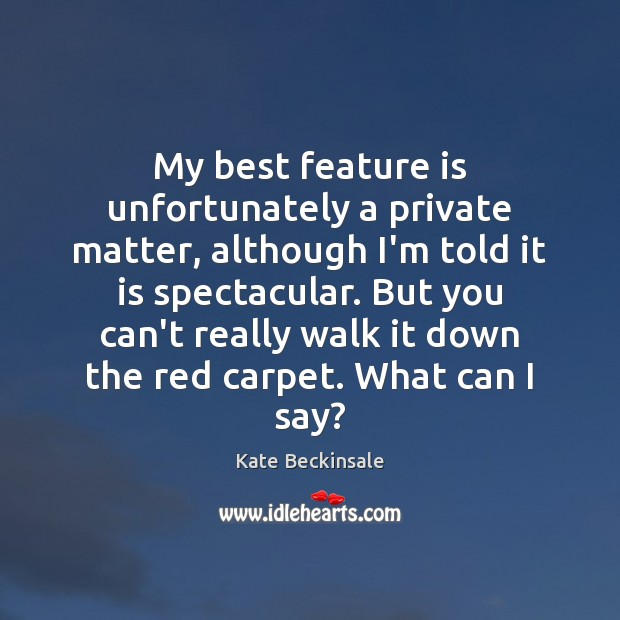 My best feature is unfortunately a private matter, although I'm told it Kate Beckinsale Picture Quote