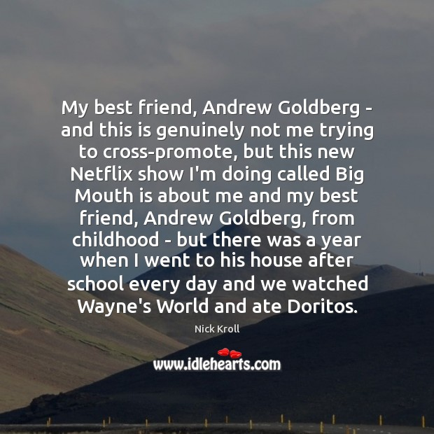 My best friend, Andrew Goldberg – and this is genuinely not me Nick Kroll Picture Quote