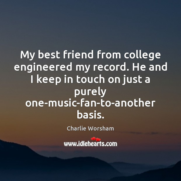 My best friend from college engineered my record. He and I keep Image