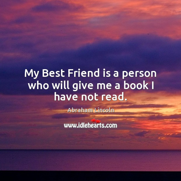 My Best Friend is a person who will give me a book I have not read. Image