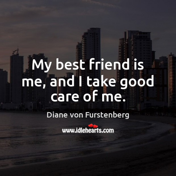 My best friend is me, and I take good care of me. Image