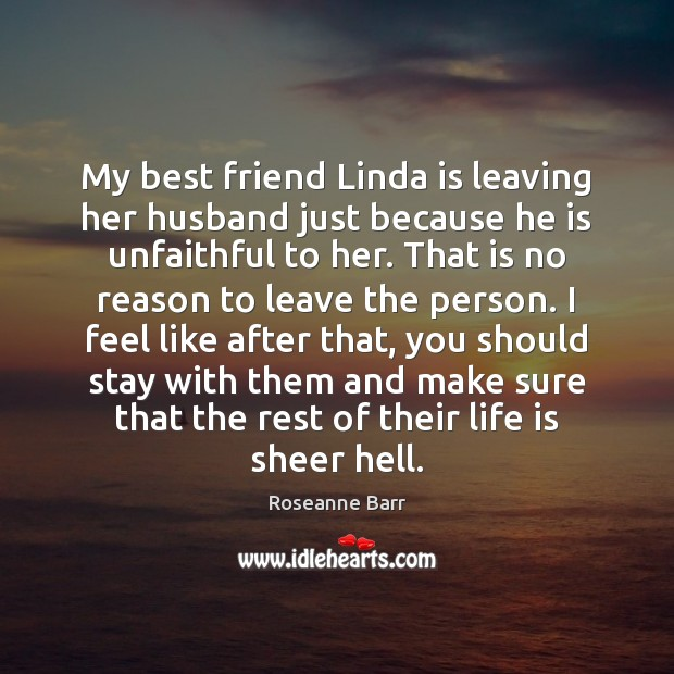 My best friend Linda is leaving her husband just because he is Roseanne Barr Picture Quote