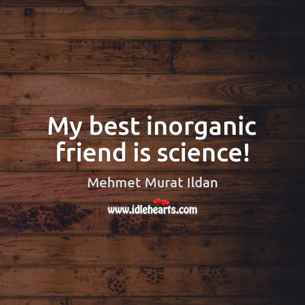 Image, My best inorganic friend is science!