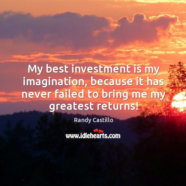 My best investment is my imagination, because it has never failed to bring me my greatest returns! Image