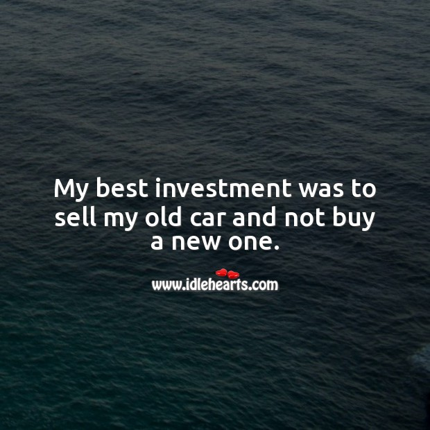 My best investment was to sell my old car and not buy a new one. Investment Quotes Image