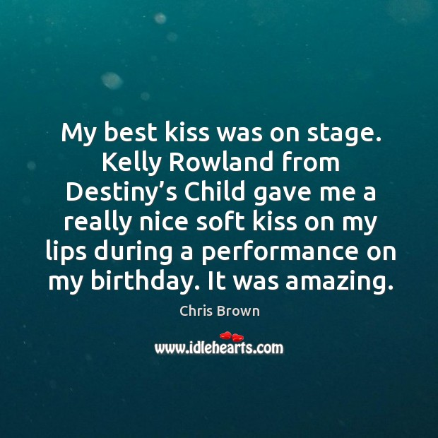 My best kiss was on stage. Kelly rowland from destiny's child gave me a really nice Chris Brown Picture Quote
