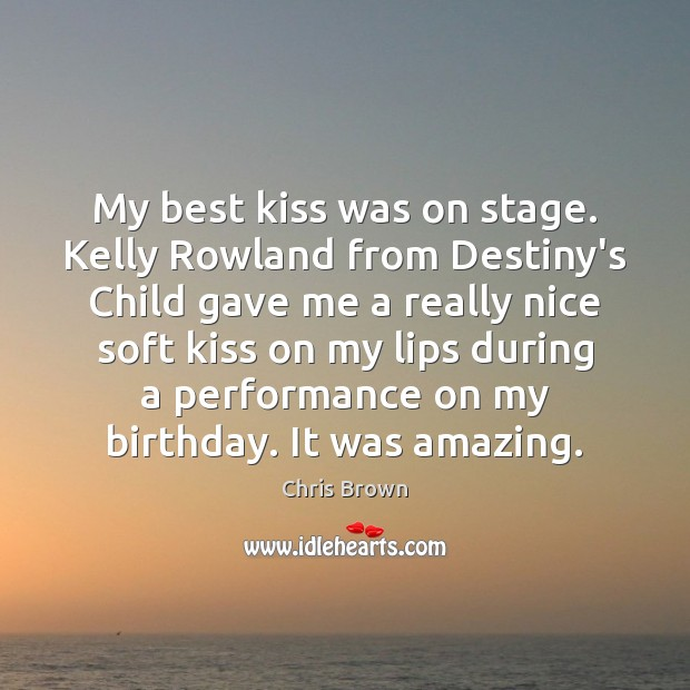 My best kiss was on stage. Kelly Rowland from Destiny's Child gave Chris Brown Picture Quote