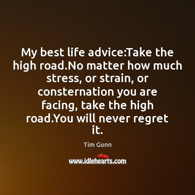 My best life advice:Take the high road.No matter how much Never Regret Quotes Image