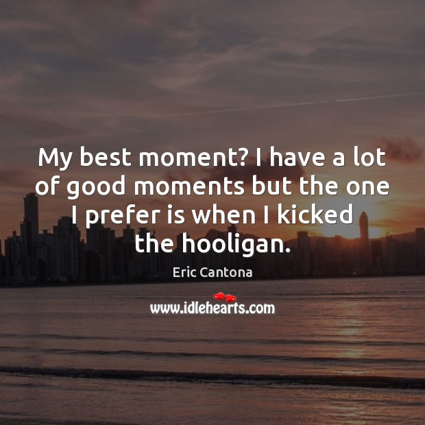 My best moment? I have a lot of good moments but the Eric Cantona Picture Quote