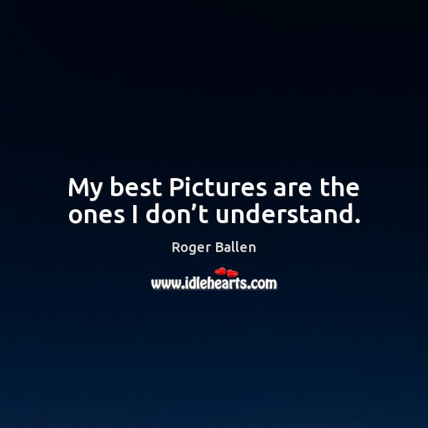 My best Pictures are the ones I don't understand. Image