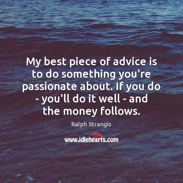 My best piece of advice is to do something you're passionate about. Ralph Strangis Picture Quote