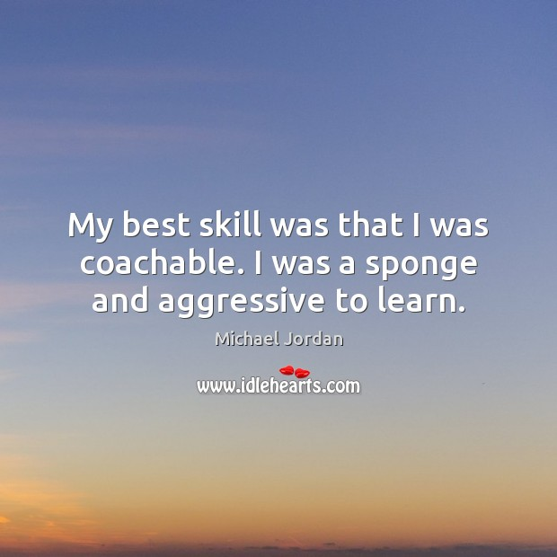 My best skill was that I was coachable. I was a sponge and aggressive to learn. Michael Jordan Picture Quote