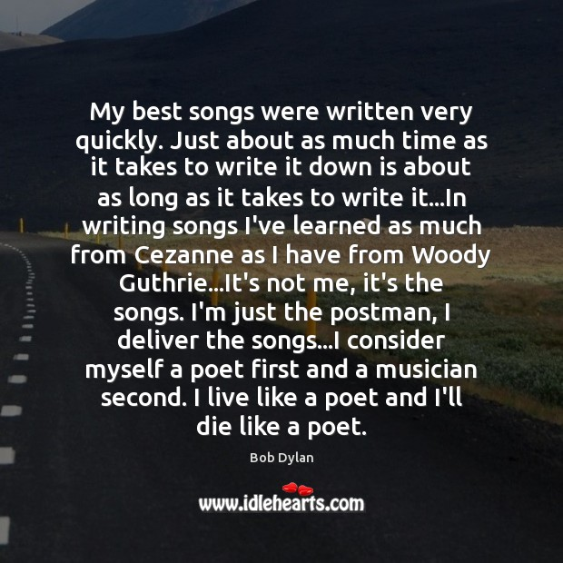 My best songs were written very quickly. Just about as much time Bob Dylan Picture Quote