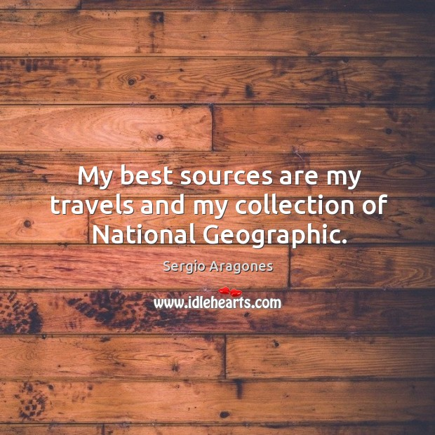 My best sources are my travels and my collection of national geographic. Image