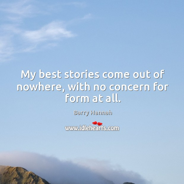 My best stories come out of nowhere, with no concern for form at all. Image
