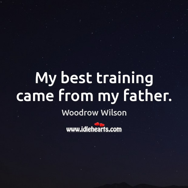 My best training came from my father. Woodrow Wilson Picture Quote