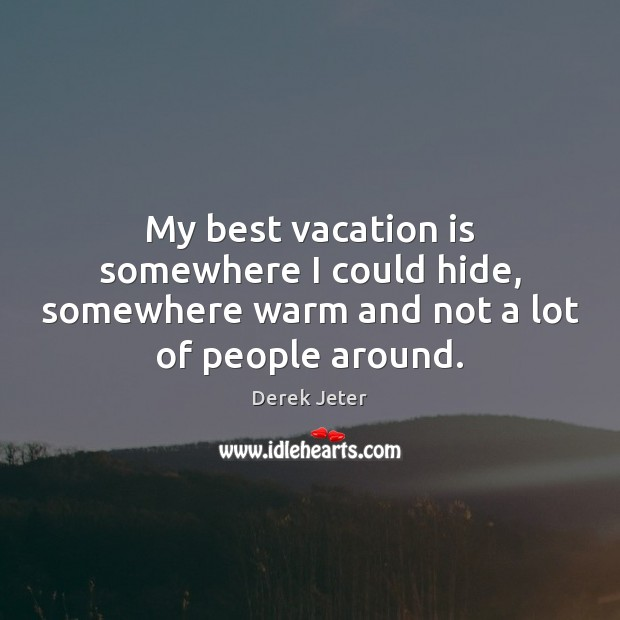 Image, My best vacation is somewhere I could hide, somewhere warm and not a lot of people around.