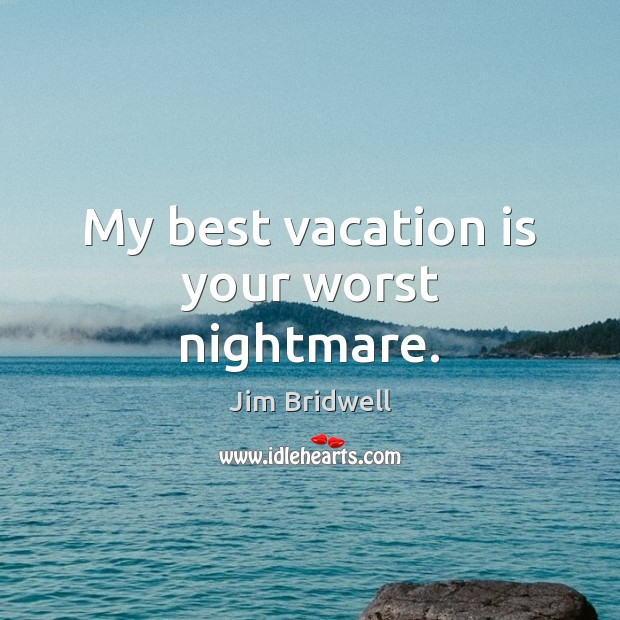 Image, My best vacation is your worst nightmare.