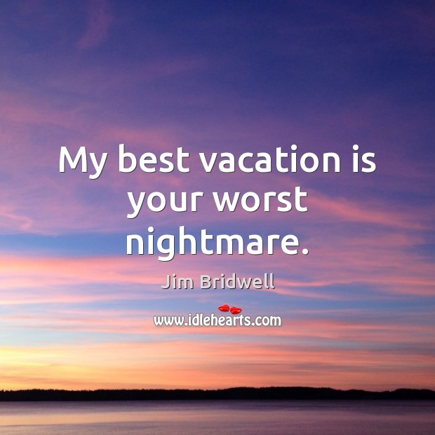My best vacation is your worst nightmare. Image