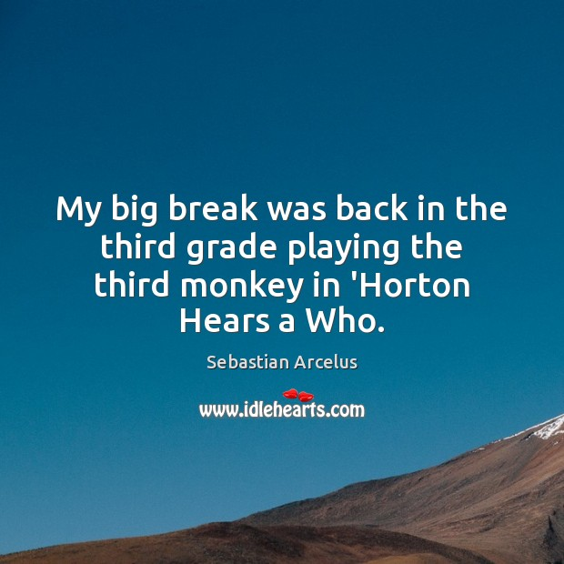 My big break was back in the third grade playing the third monkey in 'Horton Hears a Who. Image