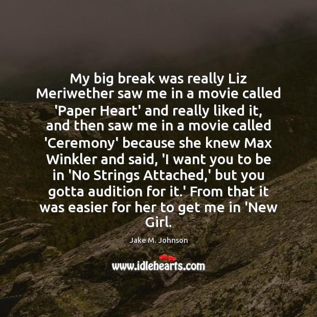 My big break was really Liz Meriwether saw me in a movie Image