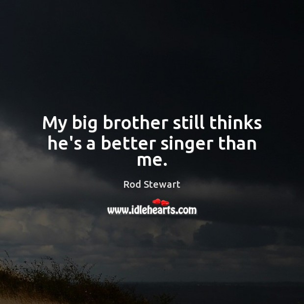 My big brother still thinks he's a better singer than me. Brother Quotes Image