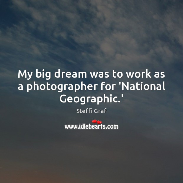 My big dream was to work as a photographer for 'National Geographic.' Steffi Graf Picture Quote