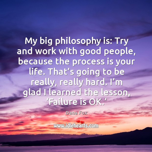 My big philosophy is: try and work with good people, because the process is your life. Image