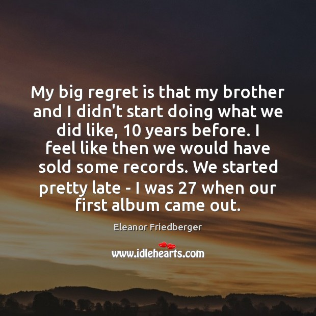 My big regret is that my brother and I didn't start doing Regret Quotes Image