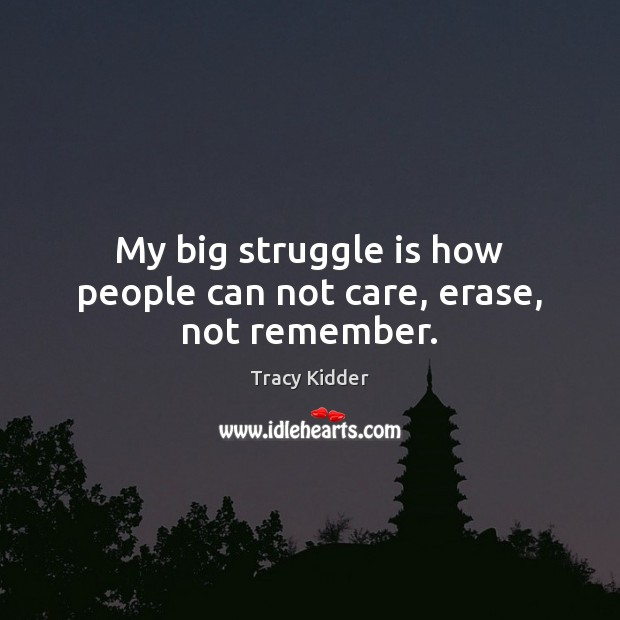My big struggle is how people can not care, erase, not remember. Image