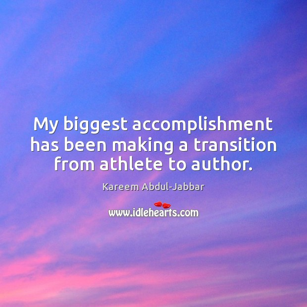 My biggest accomplishment has been making a transition from athlete to author. Kareem Abdul-Jabbar Picture Quote