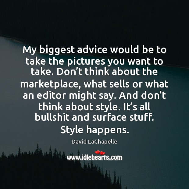 My biggest advice would be to take the pictures you want to David LaChapelle Picture Quote