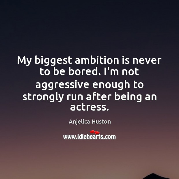 Image, My biggest ambition is never to be bored. I'm not aggressive enough
