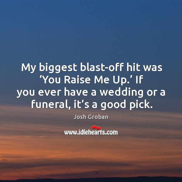 My biggest blast-off hit was 'you raise me up.' if you ever have a wedding or a funeral, it's a good pick. Image