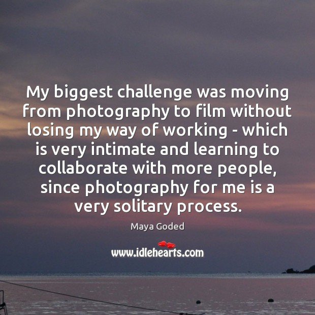 My biggest challenge was moving from photography to film without losing my Image
