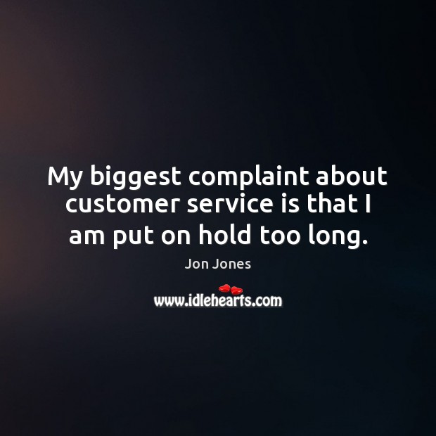 My biggest complaint about customer service is that I am put on hold too long. Jon Jones Picture Quote