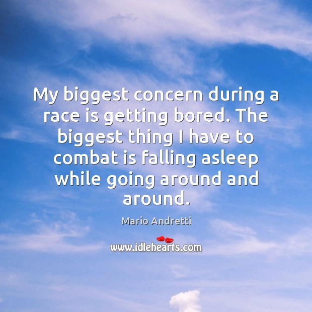 My biggest concern during a race is getting bored. The biggest thing Mario Andretti Picture Quote