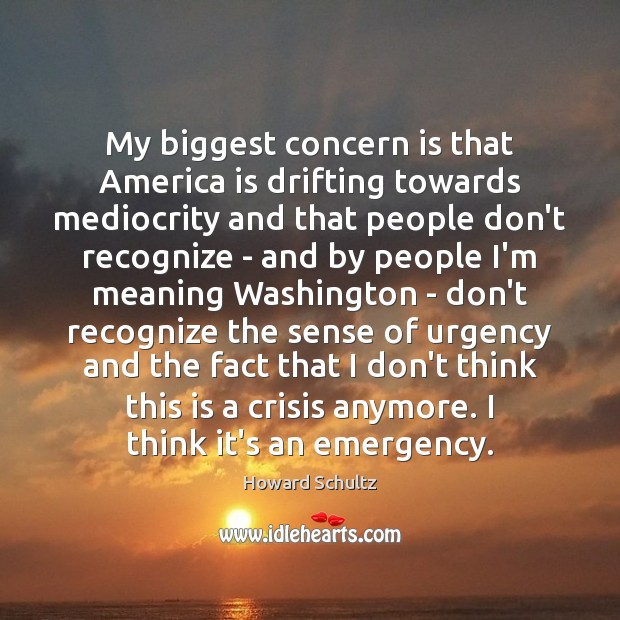 My biggest concern is that America is drifting towards mediocrity and that Howard Schultz Picture Quote