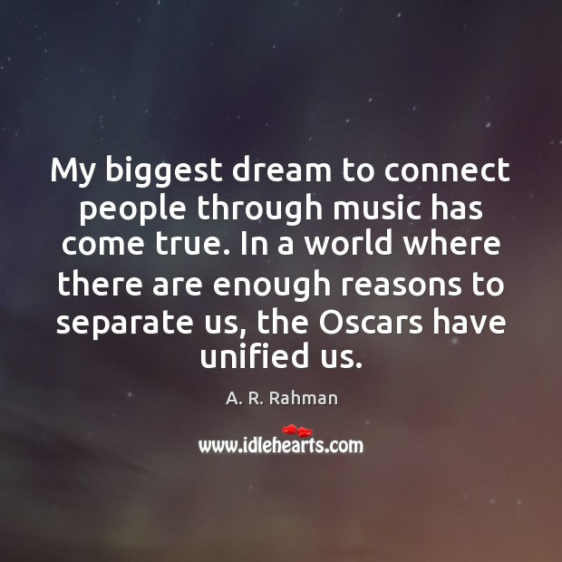 My biggest dream to connect people through music has come true. In A. R. Rahman Picture Quote
