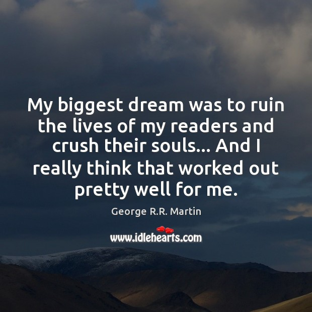 My biggest dream was to ruin the lives of my readers and George R.R. Martin Picture Quote
