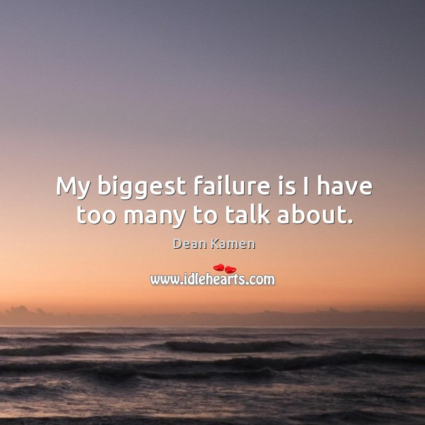 My biggest failure is I have too many to talk about. Dean Kamen Picture Quote